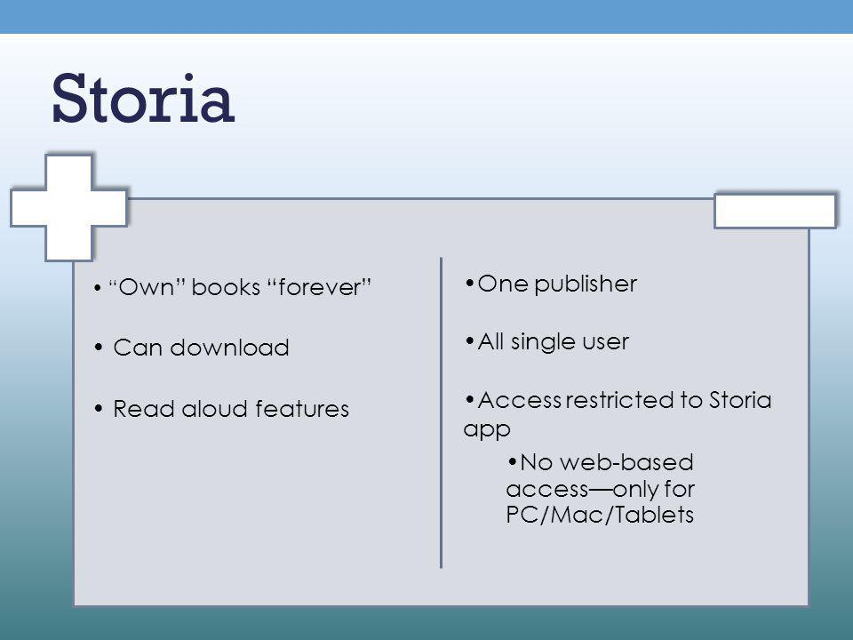 Storia Own books forever Can download Read aloud features One publisher All single user Access restricted to Storia app No web-based access only for PC/Mac/Tablets