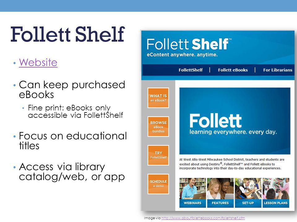 Follett Shelf Website Can keep purchased eBooks Fine print: eBooks only accessible via FollettShelf Focus on educational titles Access via library cat