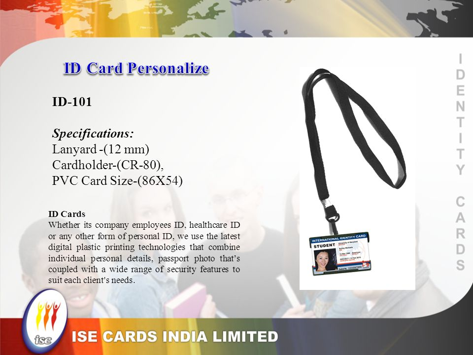 ID-101 Specifications: Lanyard -(12 mm) Cardholder-(CR-80), PVC Card Size-(86X54) ID Cards Whether its company employees ID, healthcare ID or any other form of personal ID, we use the latest digital plastic printing technologies that combine individual personal details, passport photo thats coupled with a wide range of security features to suit each client s needs.