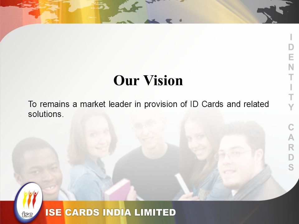 Our Vision To remains a market leader in provision of ID Cards and related solutions.