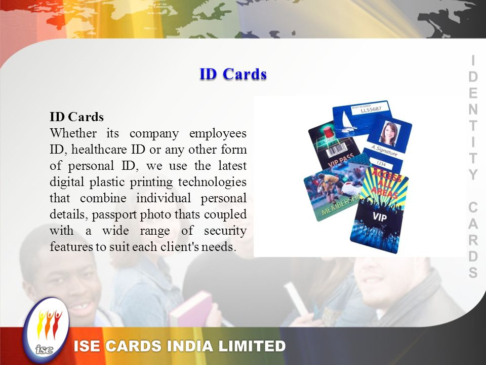 ID Cards Whether its company employees ID, healthcare ID or any other form of personal ID, we use the latest digital plastic printing technologies that combine individual personal details, passport photo thats coupled with a wide range of security features to suit each client s needs.