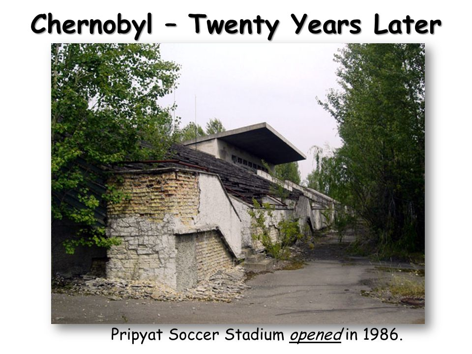 Chernobyl – Twenty Years Later Pripyat Soccer Stadium opened in 1986.