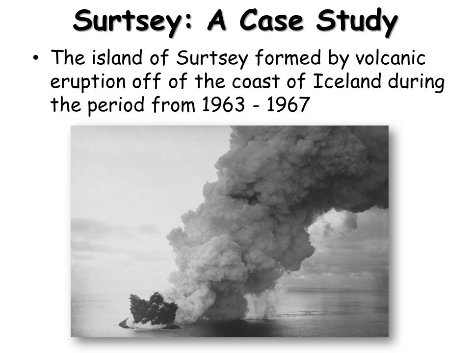 Surtsey: A Case Study The island of Surtsey formed by volcanic eruption off of the coast of Iceland during the period from 1963 - 1967