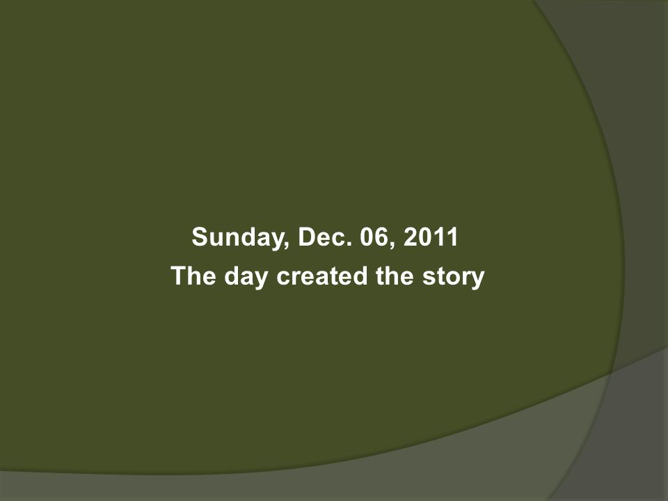 Sunday, Dec. 06, 2011 The day created the story