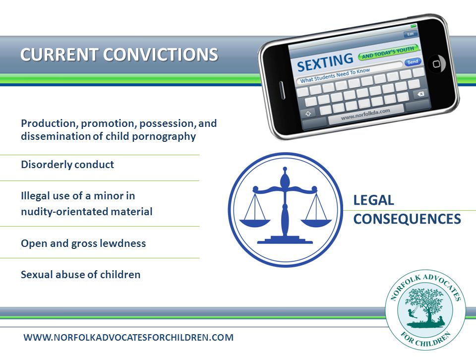 WWW.NORFOLKADVOCATESFORCHILDREN.COM CURRENT CONVICTIONS LEGAL CONSEQUENCES Production, promotion, possession, and dissemination of child pornography Disorderly conduct Illegal use of a minor in nudity-orientated material Open and gross lewdness Sexual abuse of children