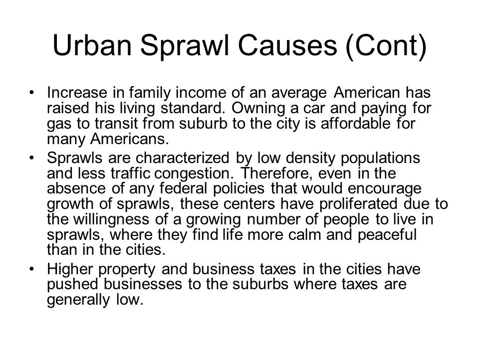 Urban Sprawl Causes (Cont) Increase in family income of an average American has raised his living standard. Owning a car and paying for gas to transit