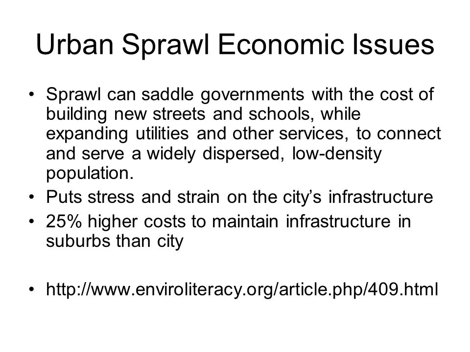 Urban Sprawl Economic Issues Sprawl can saddle governments with the cost of building new streets and schools, while expanding utilities and other serv