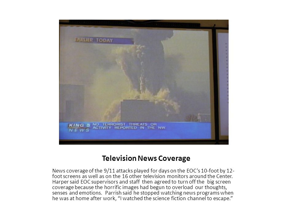 Television News Coverage News coverage of the 9/11 attacks played for days on the EOCs 10-foot by 12- foot screens as well as on the 16 other televisi