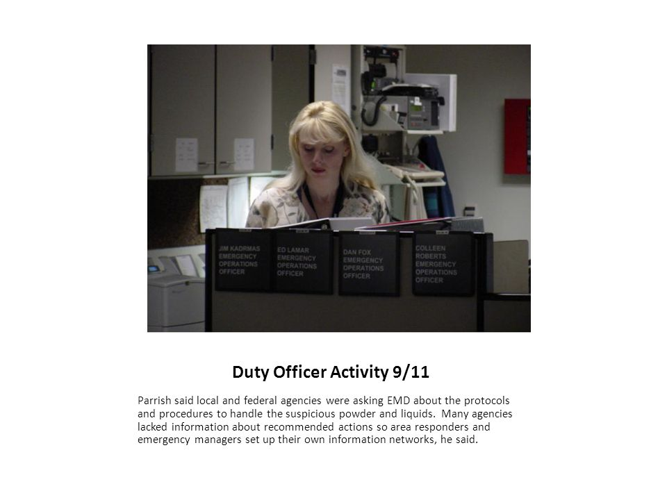 Duty Officer Activity 9/11 Parrish said local and federal agencies were asking EMD about the protocols and procedures to handle the suspicious powder