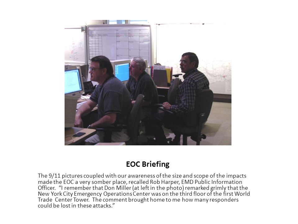 EOC Briefing The 9/11 pictures coupled with our awareness of the size and scope of the impacts made the EOC a very somber place, recalled Rob Harper,