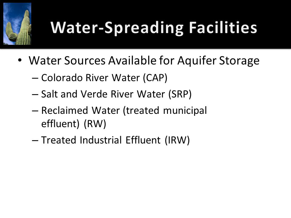 Water-Spreading FacilitiesWater-Spreading Facilities Water Sources Available for Aquifer Storage – Colorado River Water (CAP) – Salt and Verde River W