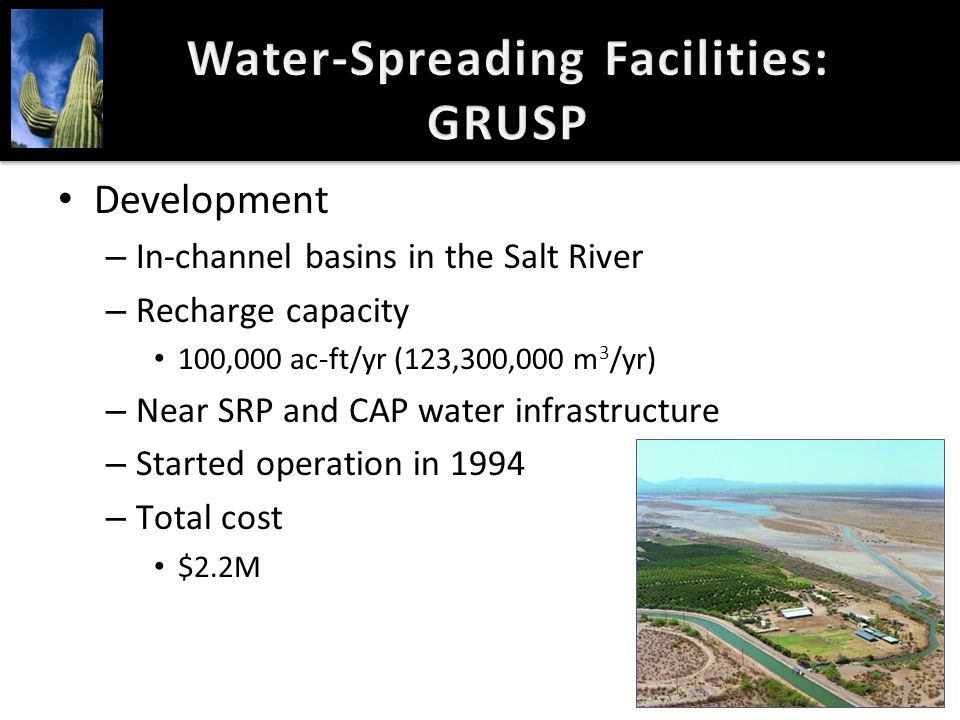 Water-Spreading Facilities: GRUSP Development – In-channel basins in the Salt River – Recharge capacity 100,000 ac-ft/yr (123,300,000 m 3 /yr) – Near