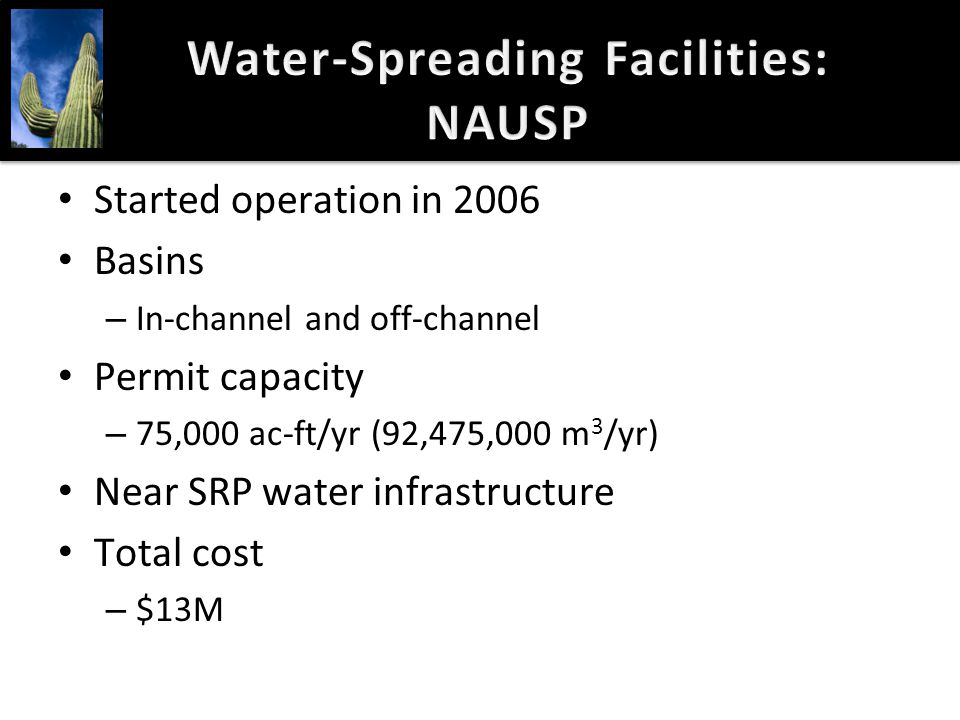 Water-Spreading Facilities: NAUSP Started operation in 2006 Basins – In-channel and off-channel Permit capacity – 75,000 ac-ft/yr (92,475,000 m 3 /yr)