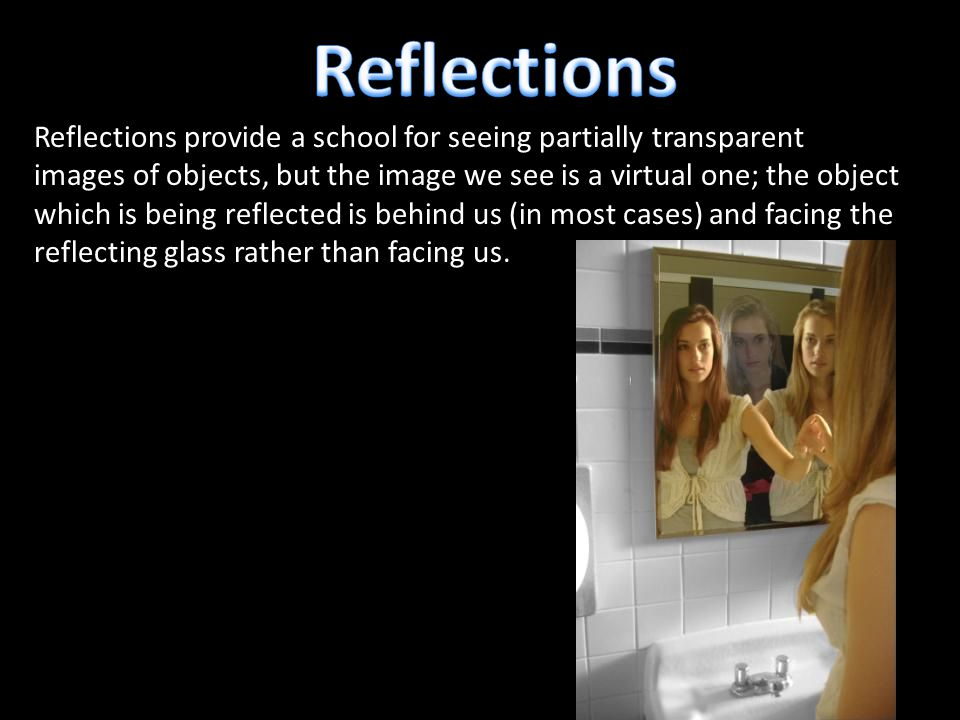 Reflections provide a school for seeing partially transparent images of objects, but the image we see is a virtual one; the object which is being reflected is behind us (in most cases) and facing the reflecting glass rather than facing us.