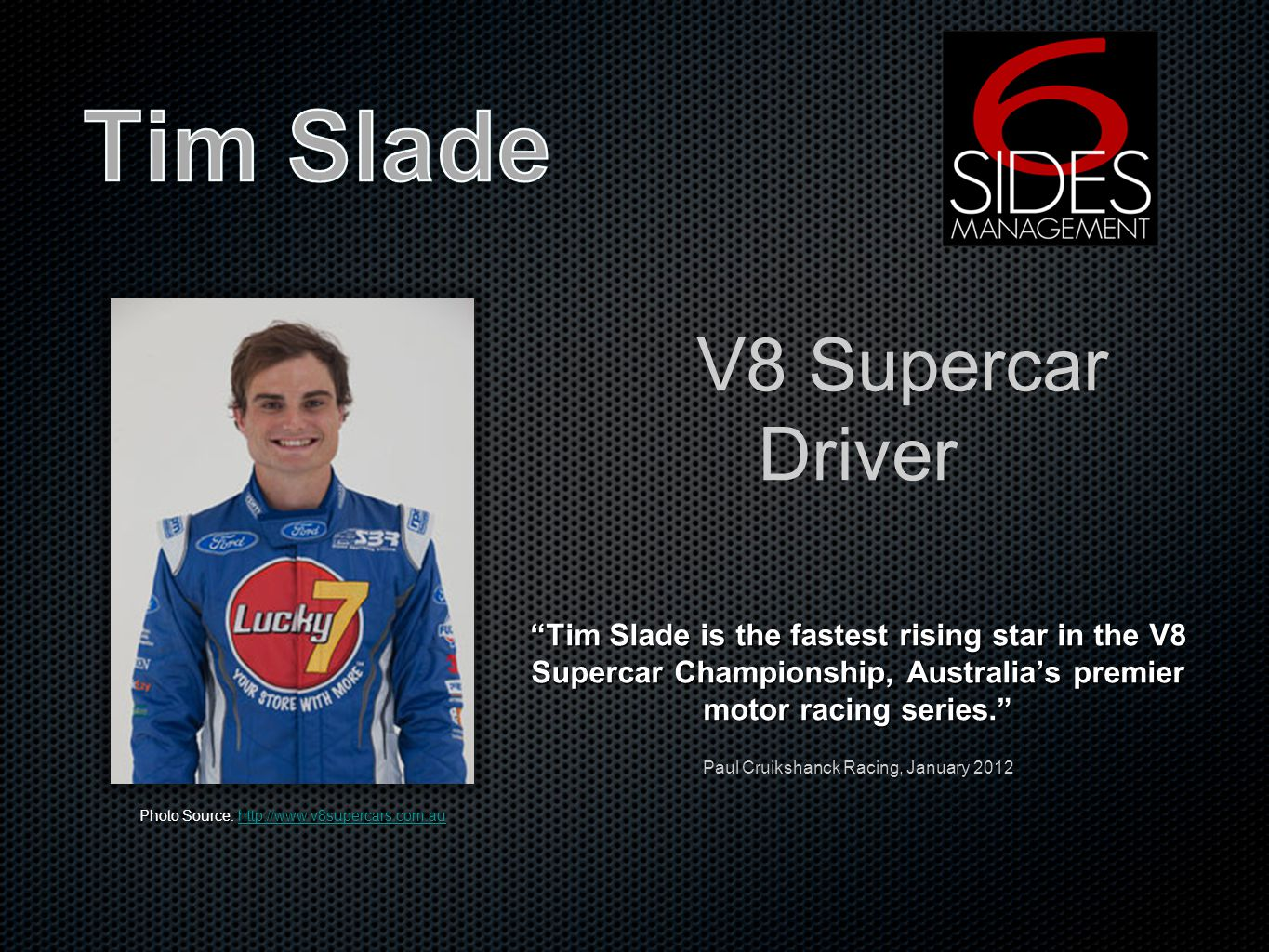 V8 Supercar Driver Tim Slade is the fastest rising star in the V8 Supercar Championship, Australias premier motor racing series.