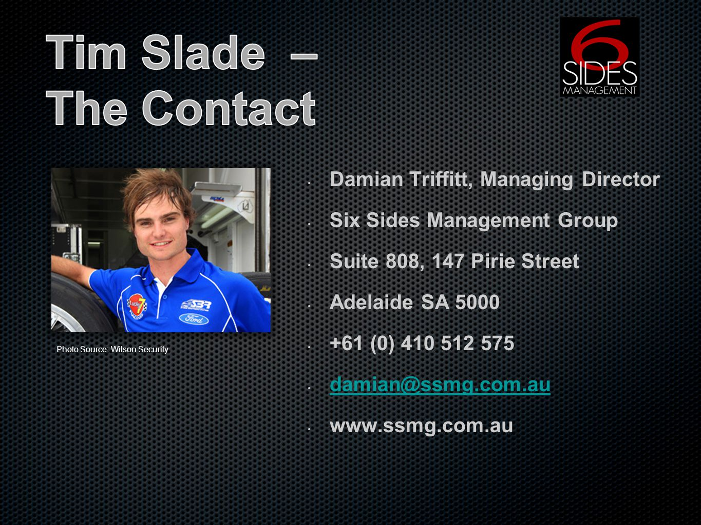 Damian Triffitt, Managing Director Six Sides Management Group Suite 808, 147 Pirie Street Adelaide SA 5000 +61 (0) 410 512 575 damian@ssmg.com.au www.ssmg.com.au Photo Source: Wilson Security
