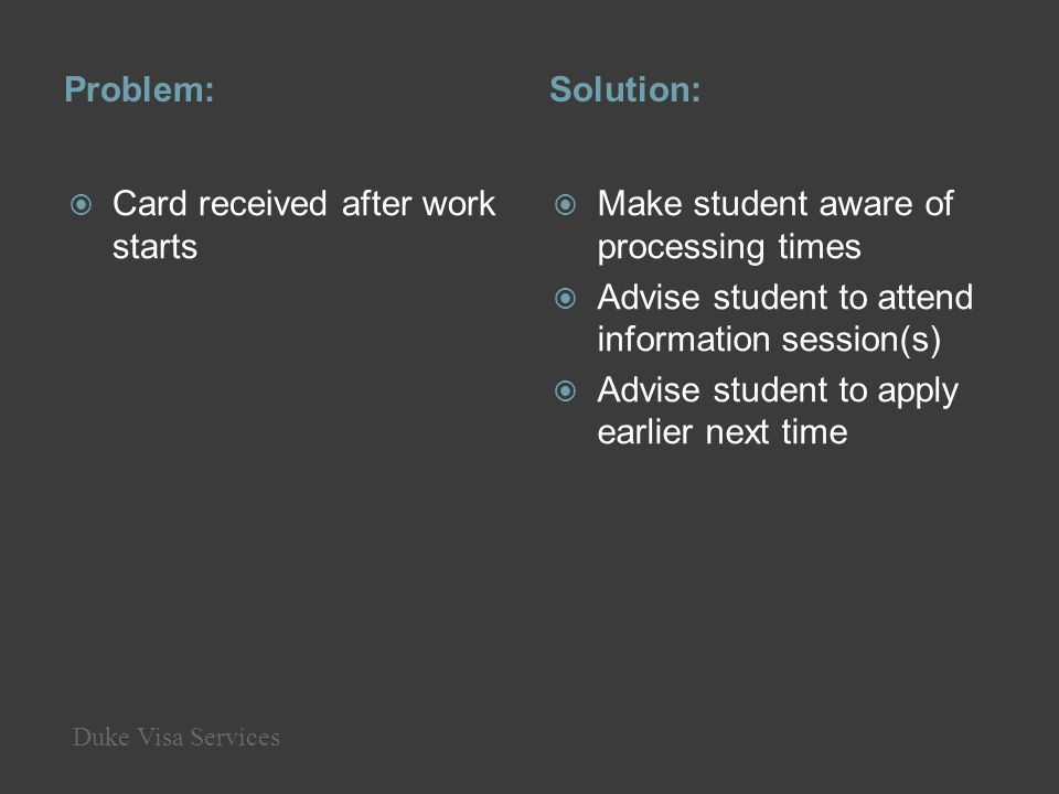 Problem:Solution: Card received after work starts Make student aware of processing times Advise student to attend information session(s) Advise studen