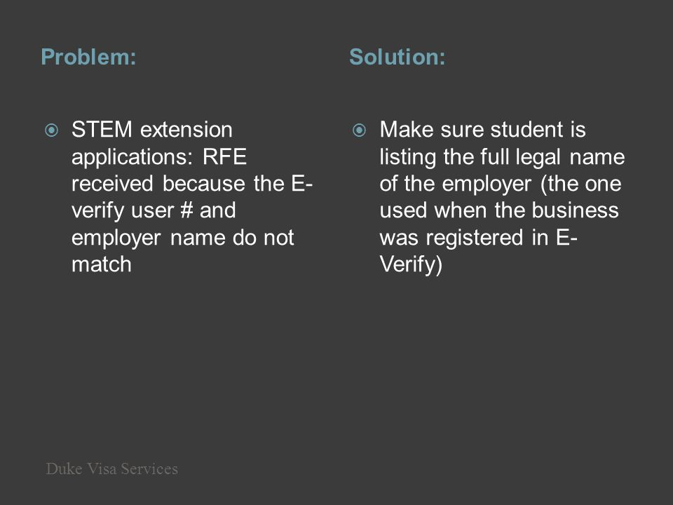 Problem:Solution: STEM extension applications: RFE received because the E- verify user # and employer name do not match Make sure student is listing t