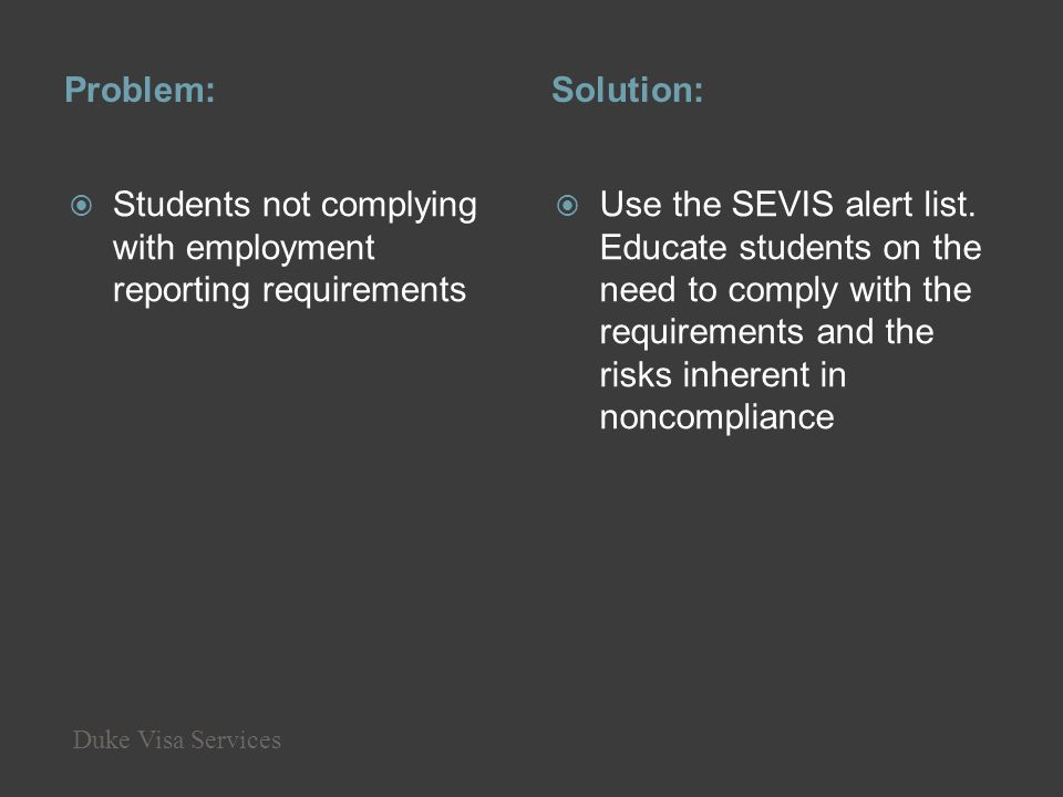 Problem:Solution: Students not complying with employment reporting requirements Use the SEVIS alert list. Educate students on the need to comply with