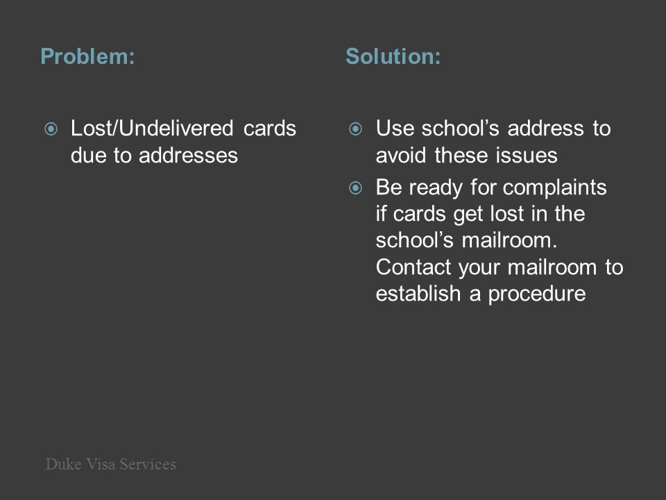 Problem:Solution: Lost/Undelivered cards due to addresses Use schools address to avoid these issues Be ready for complaints if cards get lost in the s