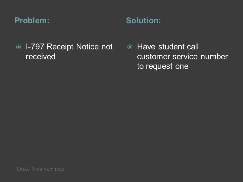 Problem:Solution: I-797 Receipt Notice not received Have student call customer service number to request one Duke Visa Services
