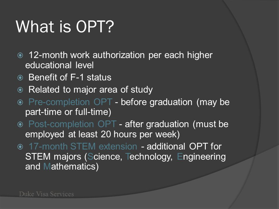 What is OPT? 12-month work authorization per each higher educational level Benefit of F-1 status Related to major area of study Pre-completion OPT - b