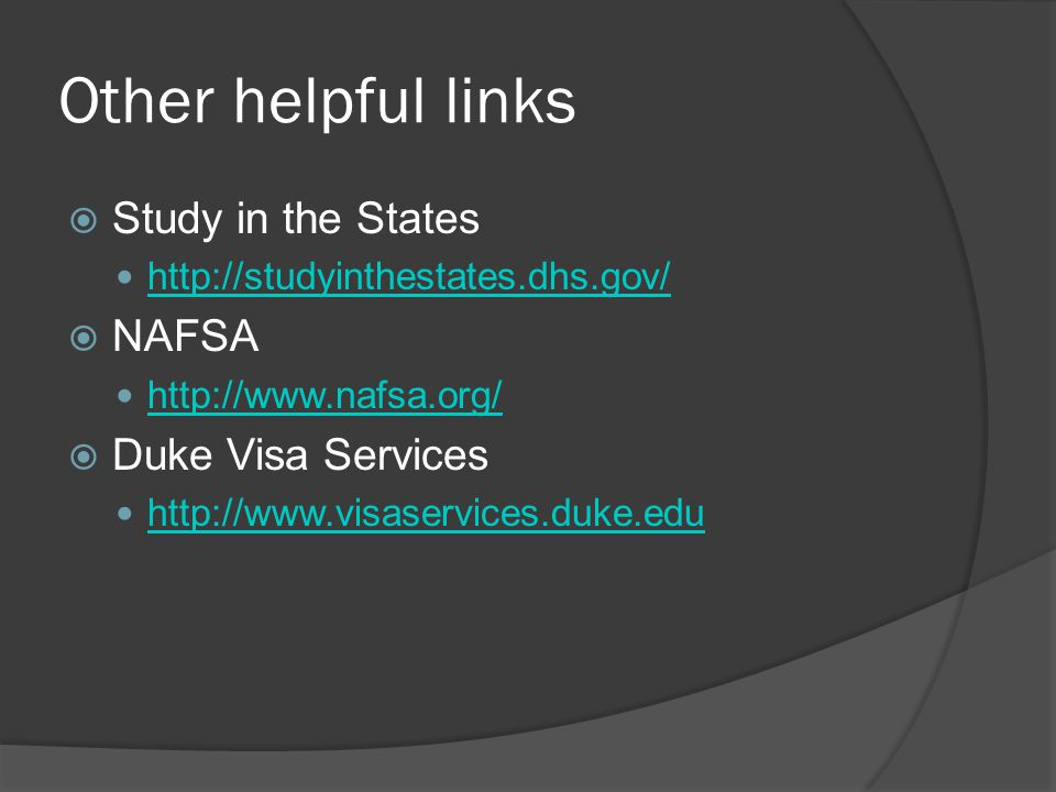 Other helpful links Study in the States http://studyinthestates.dhs.gov/ NAFSA http://www.nafsa.org/ Duke Visa Services http://www.visaservices.duke.e
