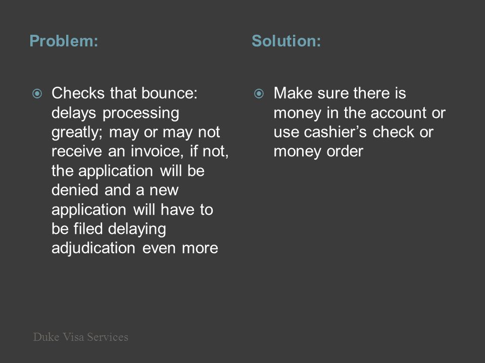 Problem:Solution: Checks that bounce: delays processing greatly; may or may not receive an invoice, if not, the application will be denied and a new a
