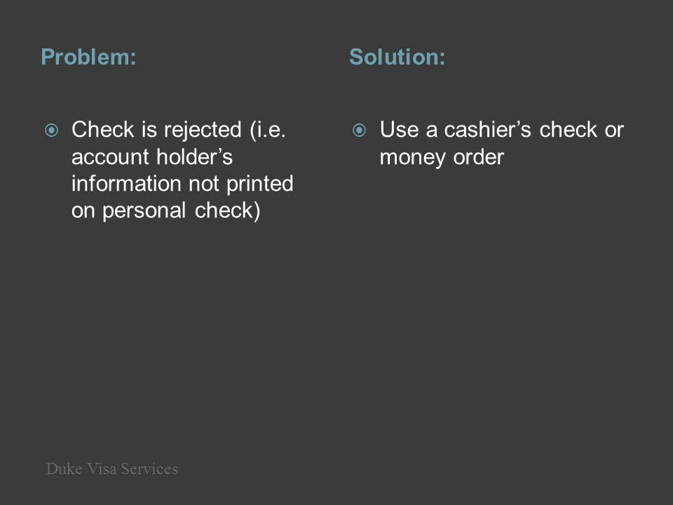 Problem:Solution: Check is rejected (i.e. account holders information not printed on personal check) Use a cashiers check or money order Duke Visa Ser