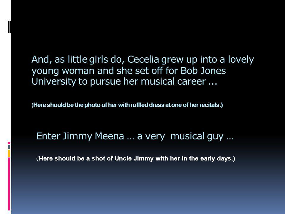And, as little girls do, Cecelia grew up into a lovely young woman and she set off for Bob Jones University to pursue her musical career...