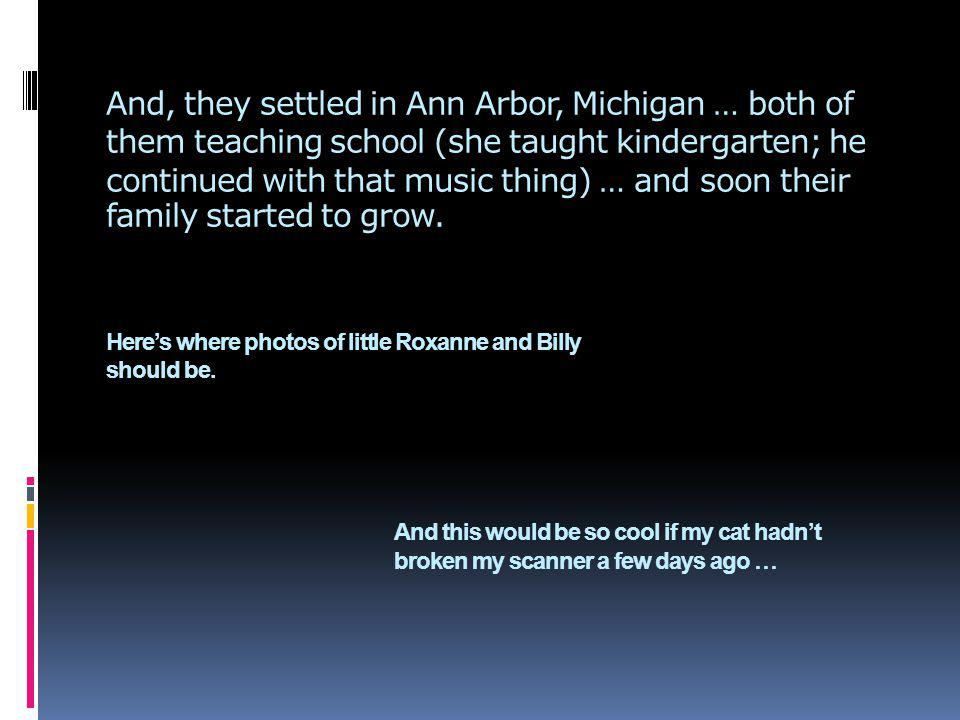 And, they settled in Ann Arbor, Michigan … both of them teaching school (she taught kindergarten; he continued with that music thing) … and soon their family started to grow.