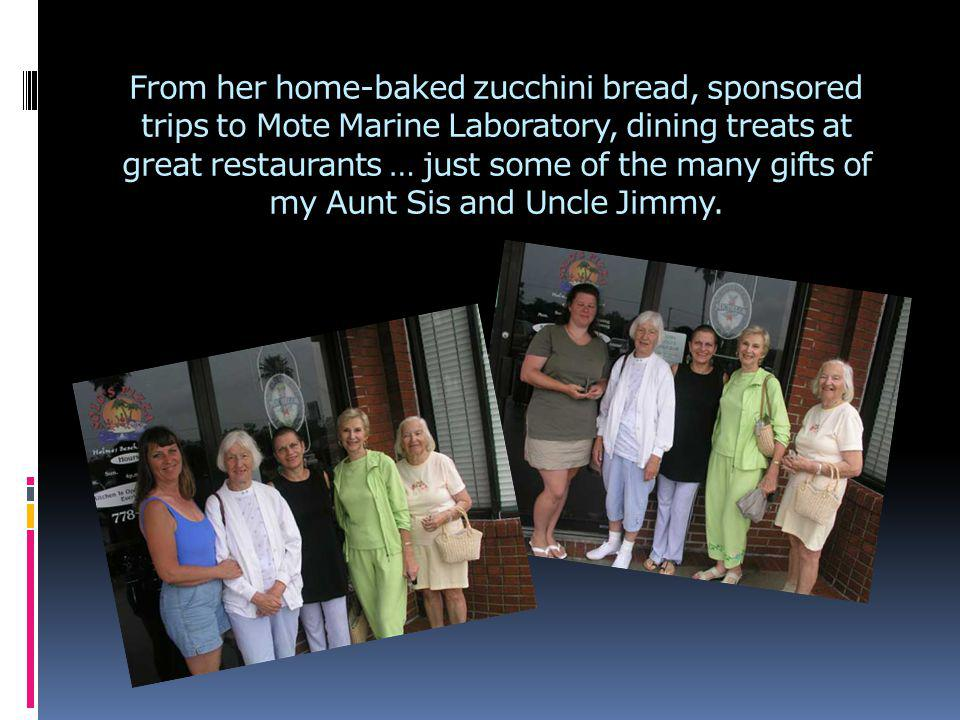 From her home-baked zucchini bread, sponsored trips to Mote Marine Laboratory, dining treats at great restaurants … just some of the many gifts of my Aunt Sis and Uncle Jimmy.