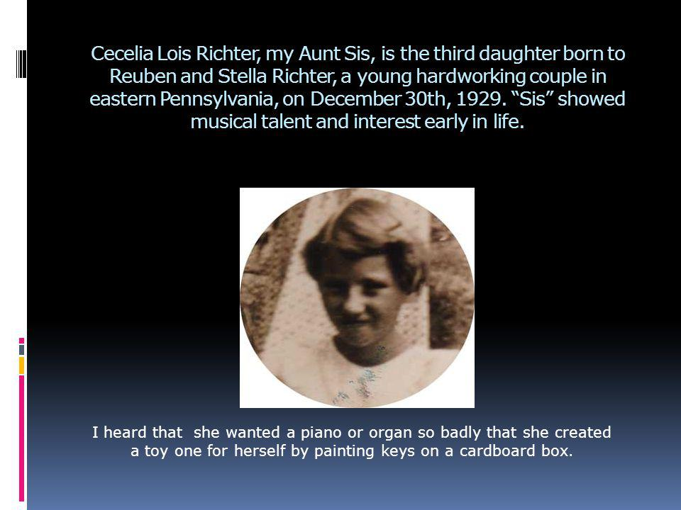 Cecelia Lois Richter, my Aunt Sis, is the third daughter born to Reuben and Stella Richter, a young hardworking couple in eastern Pennsylvania, on December 30th, 1929.