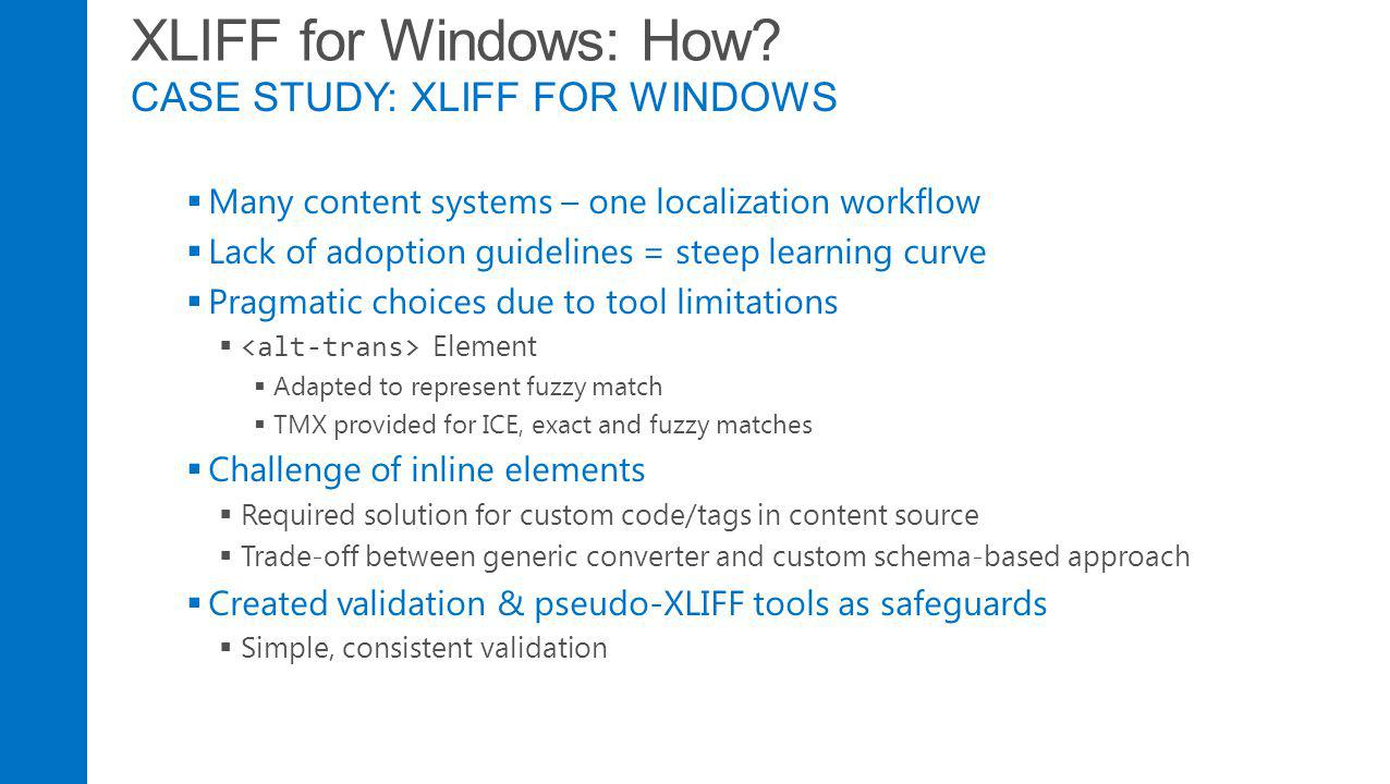 XLIFF for Windows: How? CASE STUDY: XLIFF FOR WINDOWS Many content systems – one localization workflow Lack of adoption guidelines = steep learning cu
