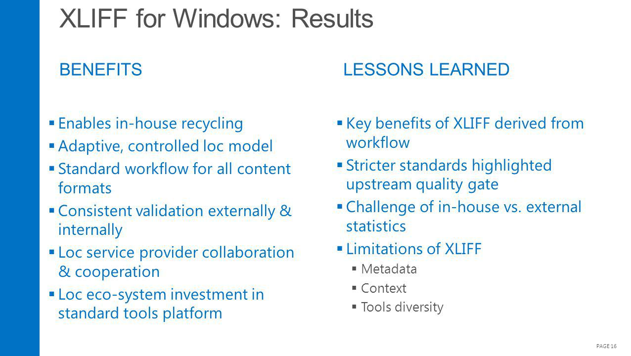 XLIFF for Windows: Results BENEFITS PAGE 16 Enables in-house recycling Adaptive, controlled loc model Standard workflow for all content formats Consis