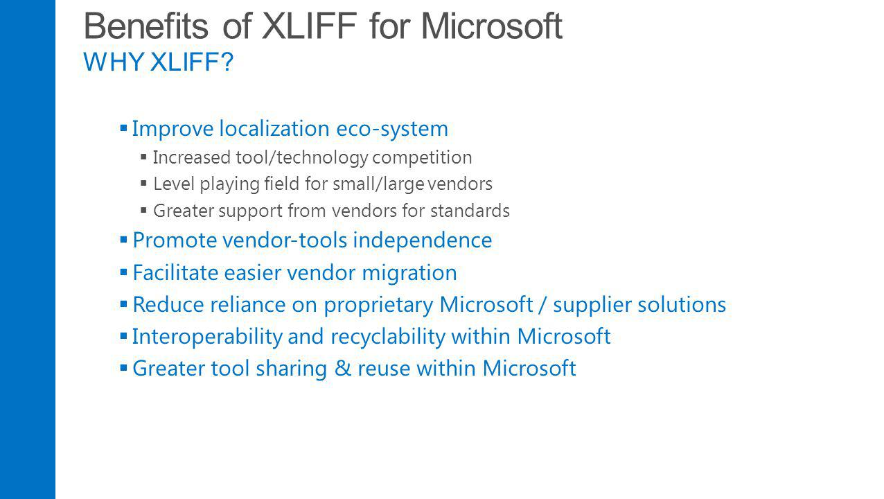 Benefits of XLIFF for Microsoft WHY XLIFF? Improve localization eco-system Increased tool/technology competition Level playing field for small/large v