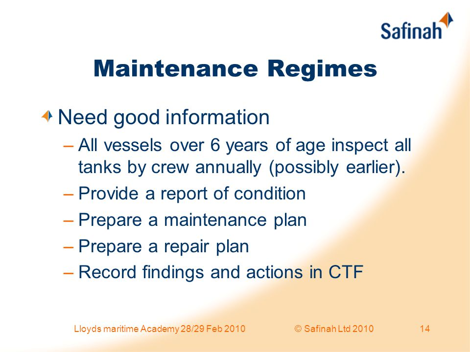Maintenance Regimes Need good information –All vessels over 6 years of age inspect all tanks by crew annually (possibly earlier). –Provide a report of