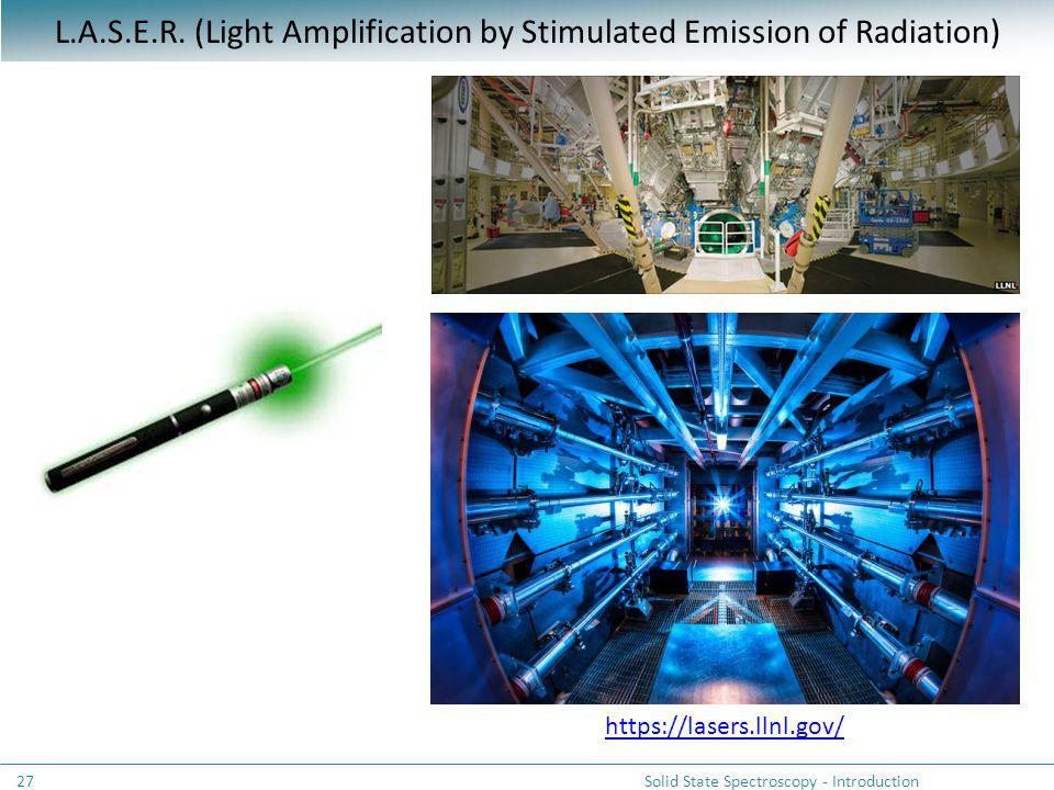 L.A.S.E.R. (Light Amplification by Stimulated Emission of Radiation) https://lasers.llnl.gov/ Solid State Spectroscopy - Introduction27