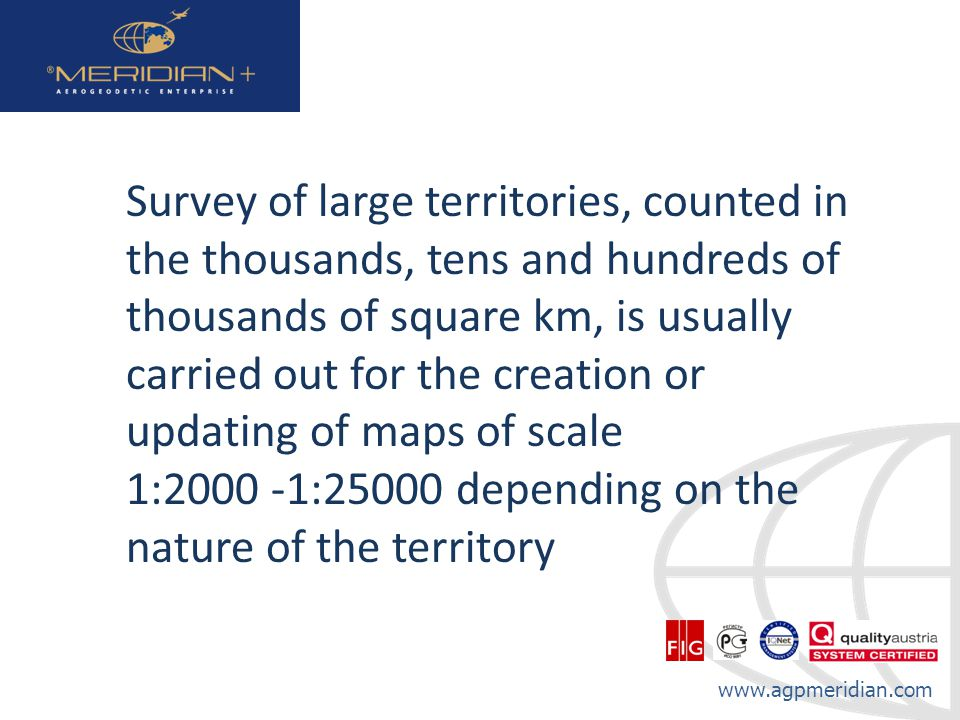 www.agpmeridian.com Survey of large territories, counted in the thousands, tens and hundreds of thousands of square km, is usually carried out for the creation or updating of maps of scale 1:2000 -1:25000 depending on the nature of the territory