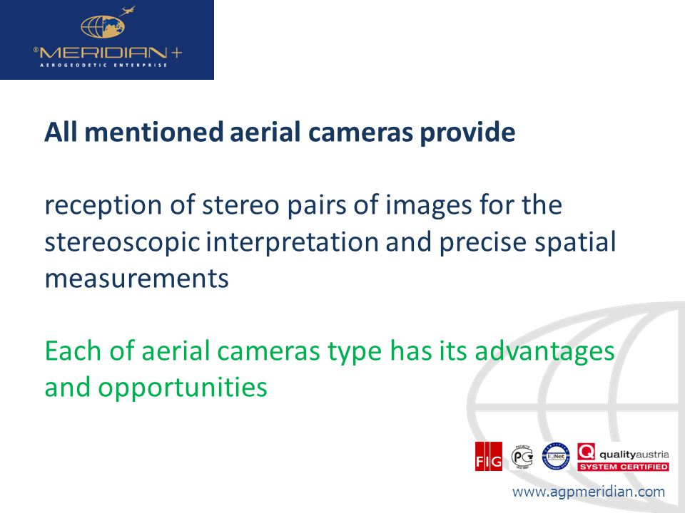 www.agpmeridian.com All mentioned aerial cameras provide reception of stereo pairs of images for the stereoscopic interpretation and precise spatial measurements Each of aerial cameras type has its advantages and opportunities