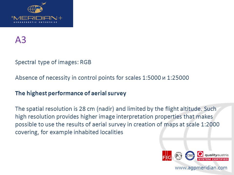 www.agpmeridian.com А3 Spectral type of images: RGB Absence of necessity in control points for scales 1:5000 и 1:25000 The highest performance of aerial survey The spatial resolution is 28 cm (nadir) and limited by the flight altitude.