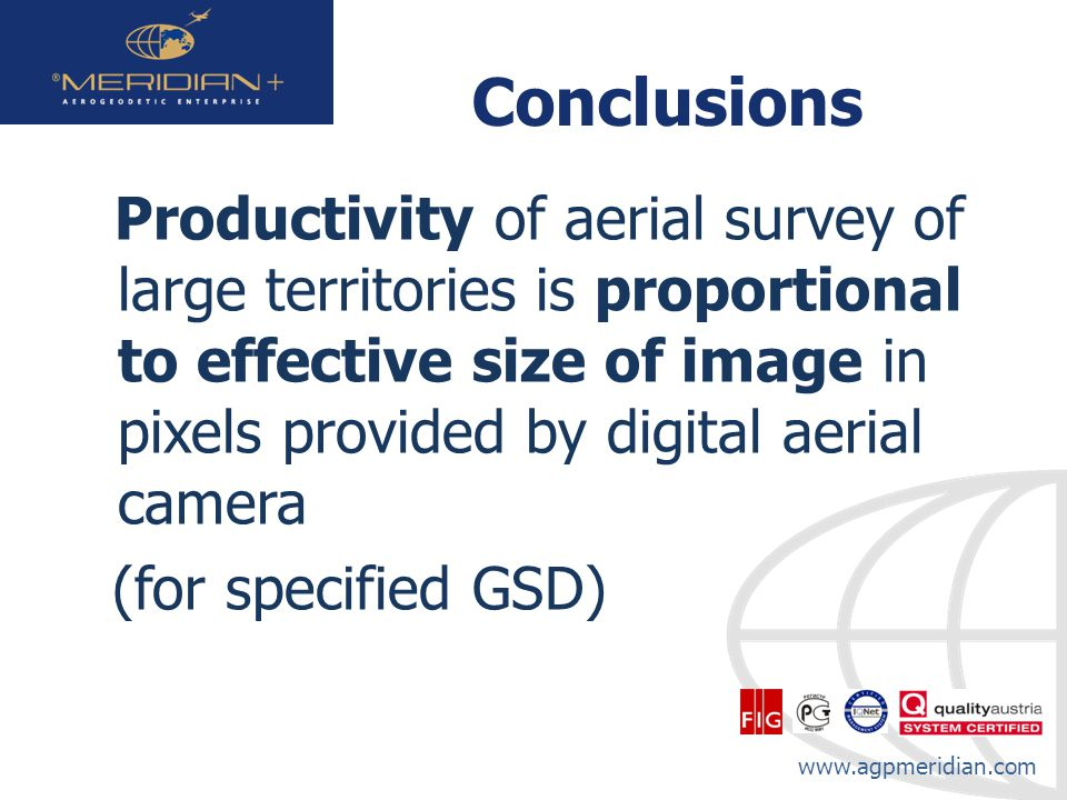 www.agpmeridian.com Conclusions Productivity of aerial survey of large territories is proportional to effective size of image in pixels provided by digital aerial camera (for specified GSD)