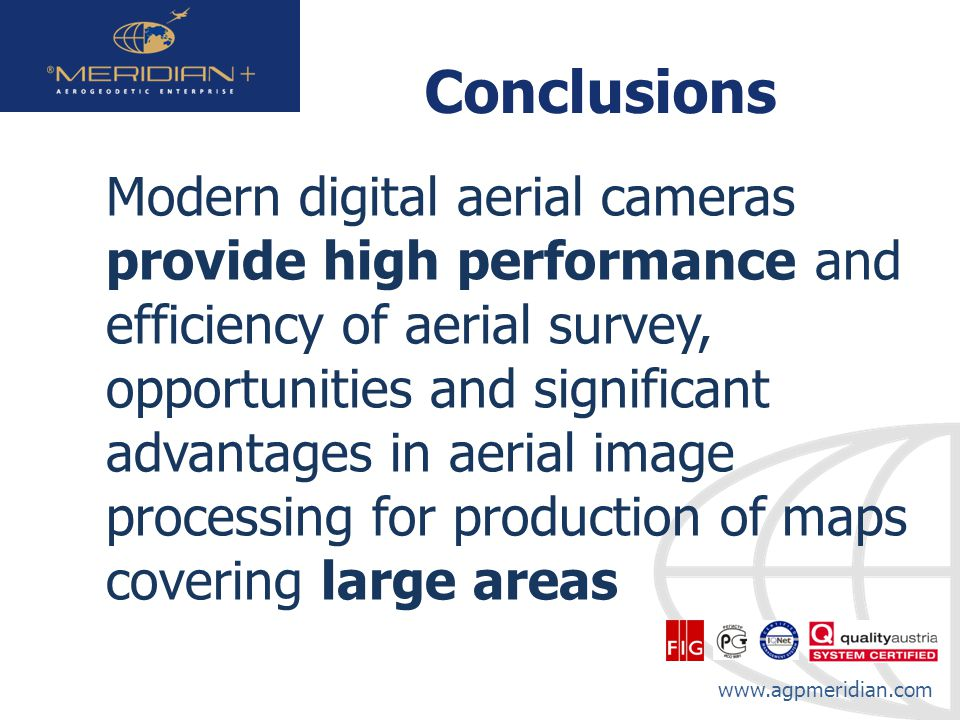 www.agpmeridian.com Conclusions Modern digital aerial cameras provide high performance and efficiency of aerial survey, opportunities and significant advantages in aerial image processing for production of maps covering large areas