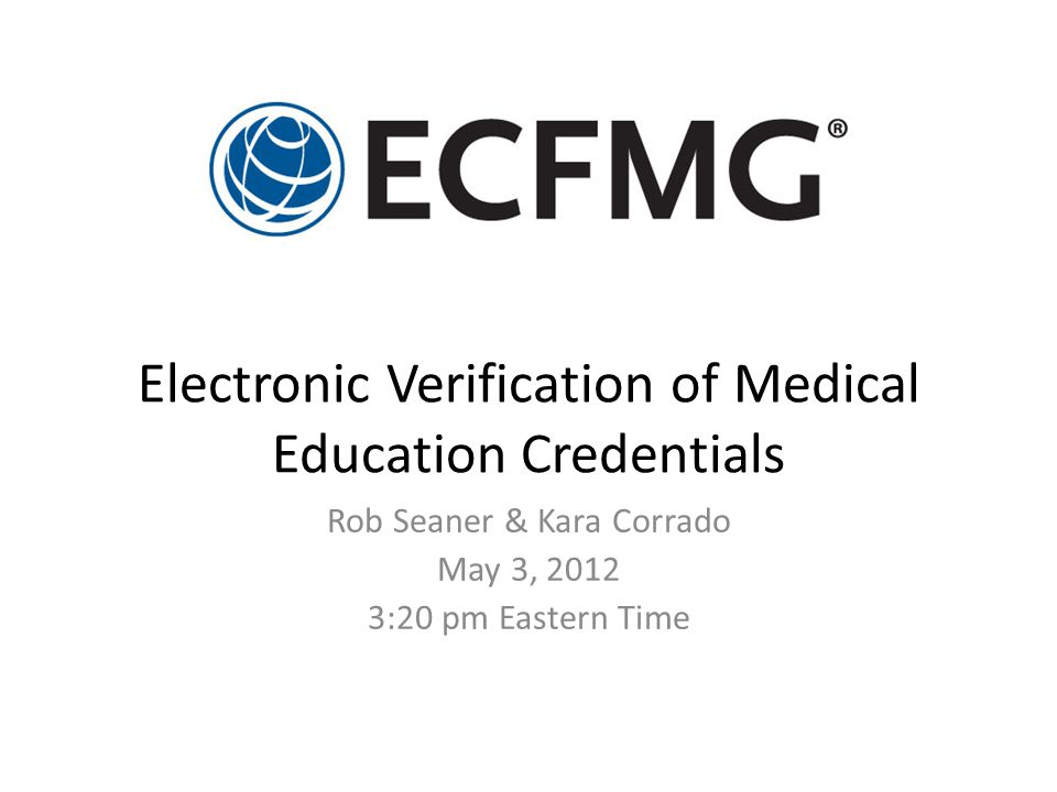 Electronic Verification of Medical Education Credentials Rob Seaner & Kara Corrado May 3, 2012 3:20 pm Eastern Time