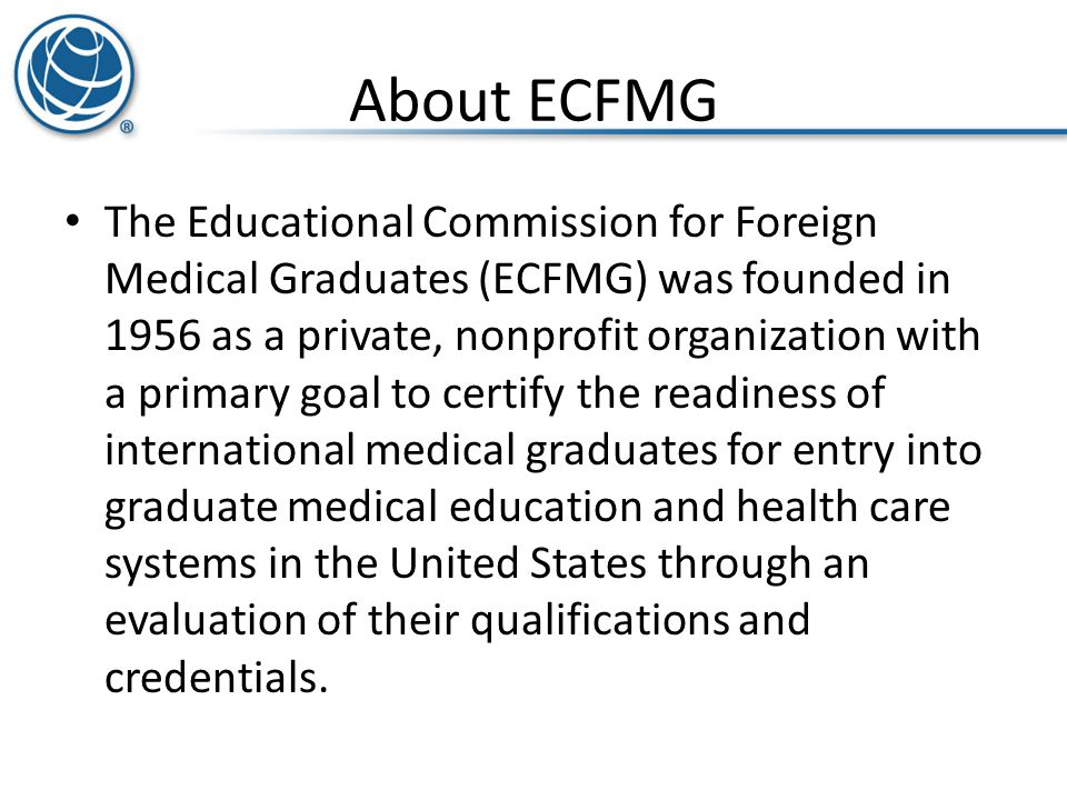 About ECFMG The Educational Commission for Foreign Medical Graduates (ECFMG) was founded in 1956 as a private, nonprofit organization with a primary g