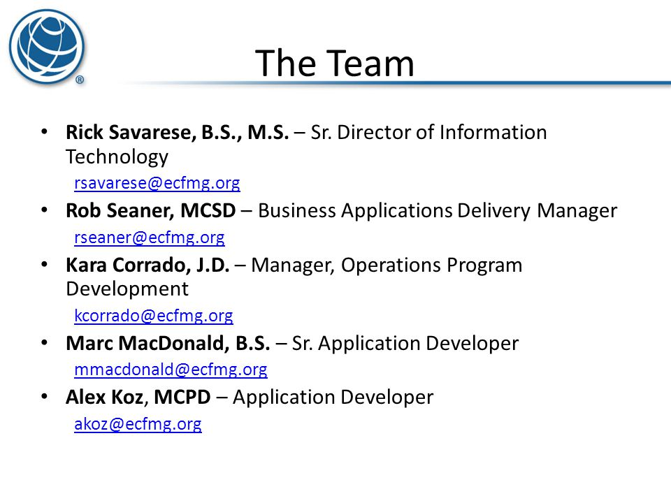 The Team Rick Savarese, B.S., M.S. – Sr. Director of Information Technology rsavarese@ecfmg.org Rob Seaner, MCSD – Business Applications Delivery Mana
