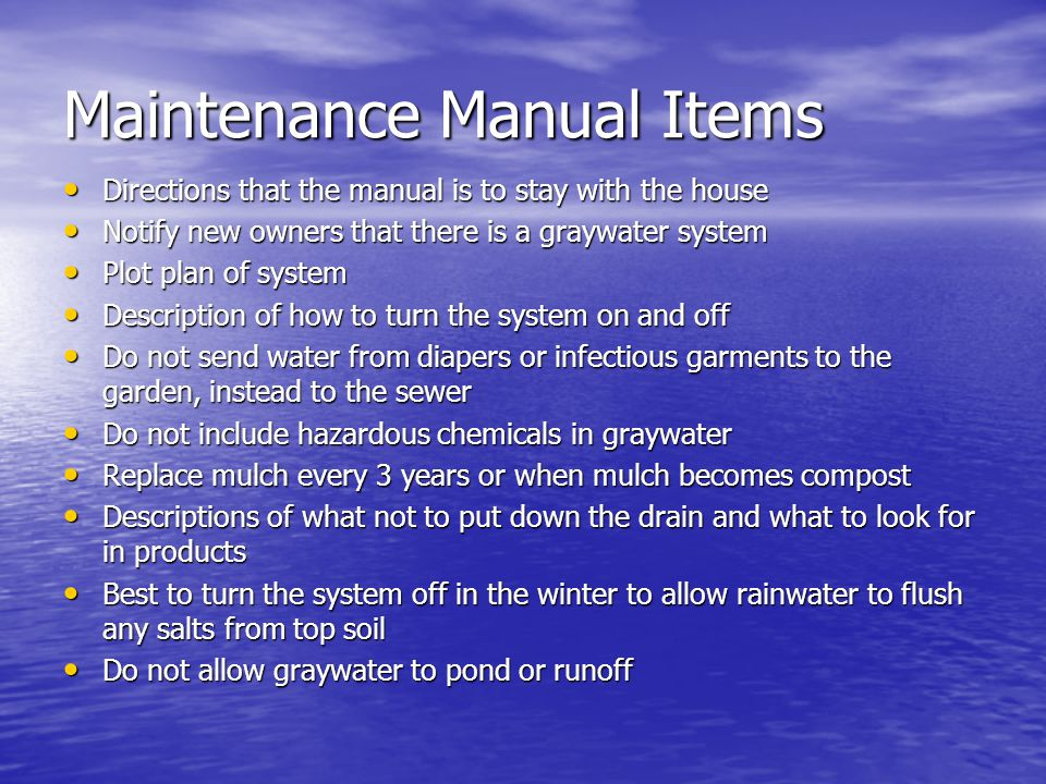 Maintenance Manual Items Directions that the manual is to stay with the house Directions that the manual is to stay with the house Notify new owners that there is a graywater system Notify new owners that there is a graywater system Plot plan of system Plot plan of system Description of how to turn the system on and off Description of how to turn the system on and off Do not send water from diapers or infectious garments to the garden, instead to the sewer Do not send water from diapers or infectious garments to the garden, instead to the sewer Do not include hazardous chemicals in graywater Do not include hazardous chemicals in graywater Replace mulch every 3 years or when mulch becomes compost Replace mulch every 3 years or when mulch becomes compost Descriptions of what not to put down the drain and what to look for in products Descriptions of what not to put down the drain and what to look for in products Best to turn the system off in the winter to allow rainwater to flush any salts from top soil Best to turn the system off in the winter to allow rainwater to flush any salts from top soil Do not allow graywater to pond or runoff Do not allow graywater to pond or runoff