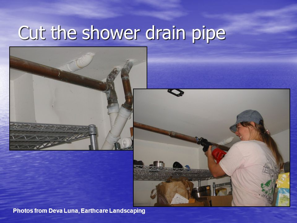 Cut the shower drain pipe Photos from Deva Luna, Earthcare Landscaping