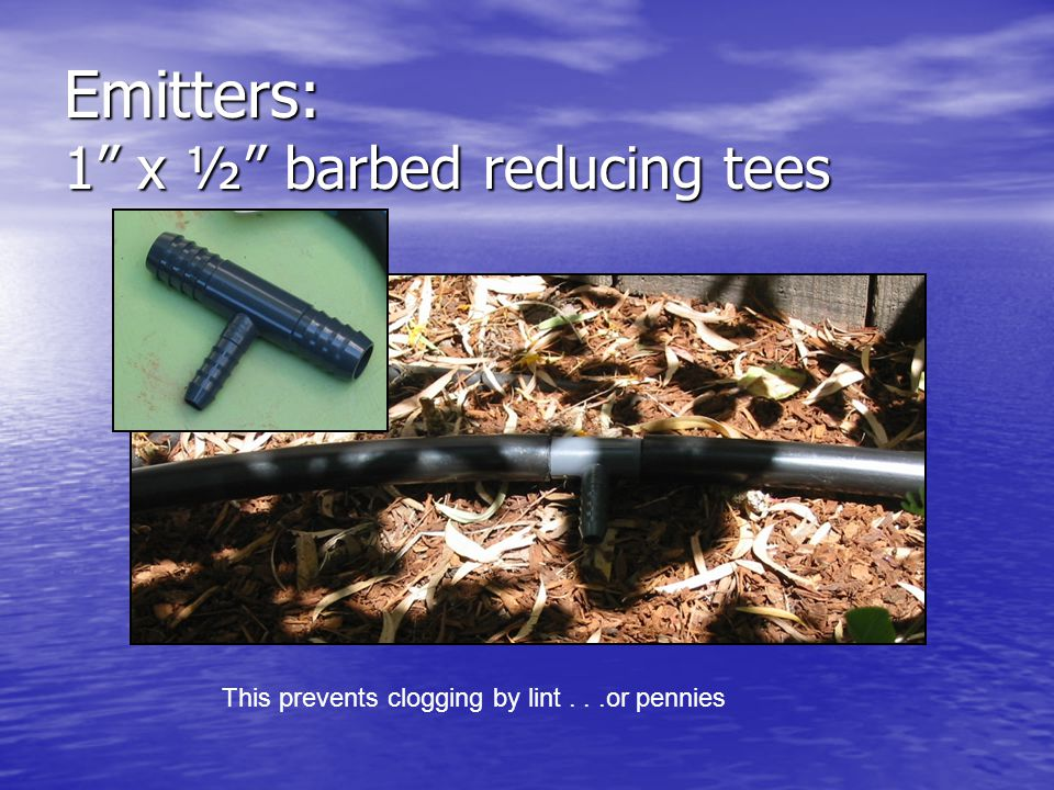 Emitters: 1 x ½ barbed reducing tees This prevents clogging by lint...or pennies