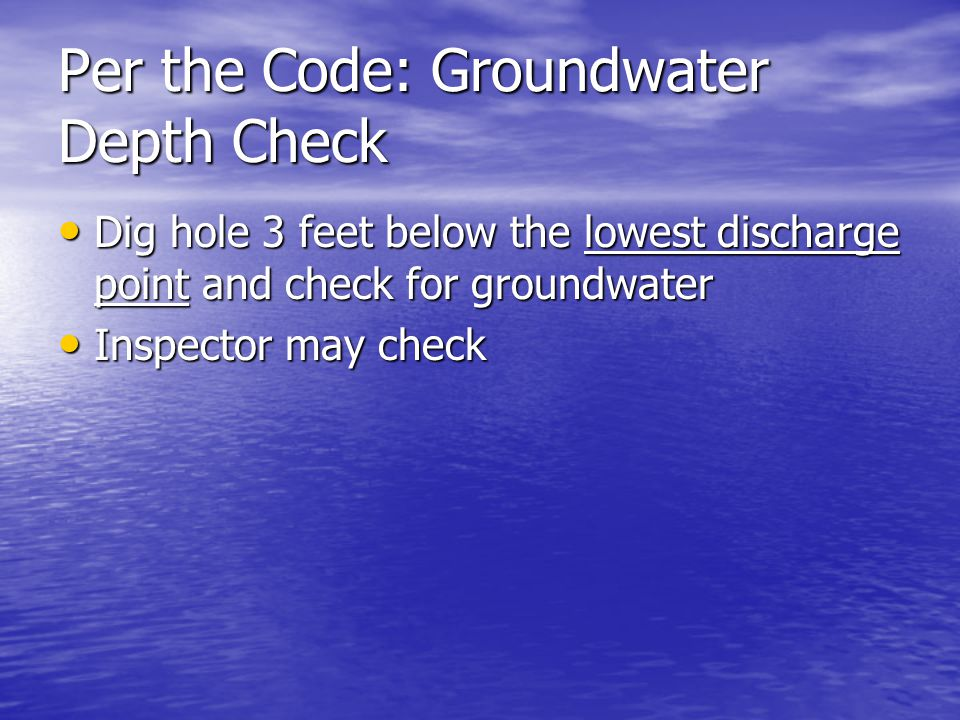 Per the Code: Groundwater Depth Check Dig hole 3 feet below the lowest discharge point and check for groundwater Dig hole 3 feet below the lowest disc